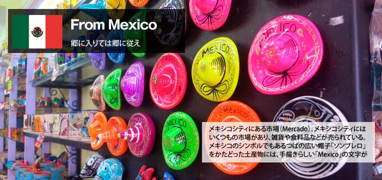 From Mexico(郷に入りては郷に従え)トップ画像(写真はメキシコシティにある市場(Mercado)。メキシコシティにはいくつもの市場があり、雑貨や食料品などが売られている。メキシコのシンボルでもあるつばの広い帽子「ソンブレロ」をかたどった土産物には、手書きらしい「Mexico」の文字が。)